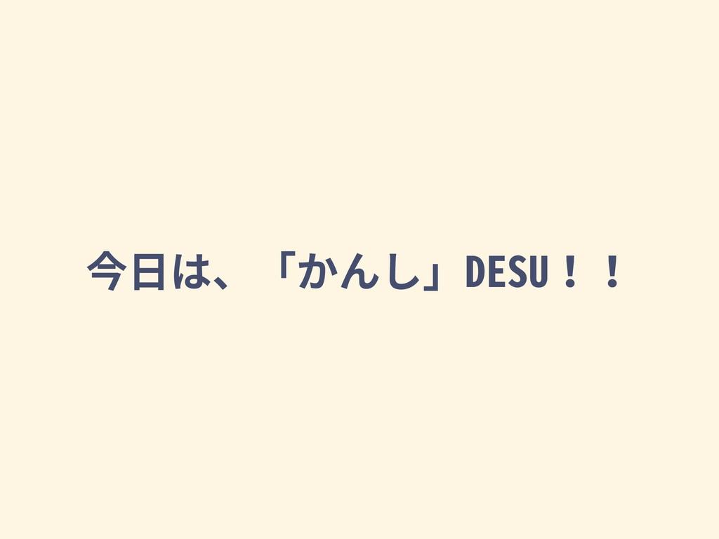 今⽇は、「かんし」DESU!!