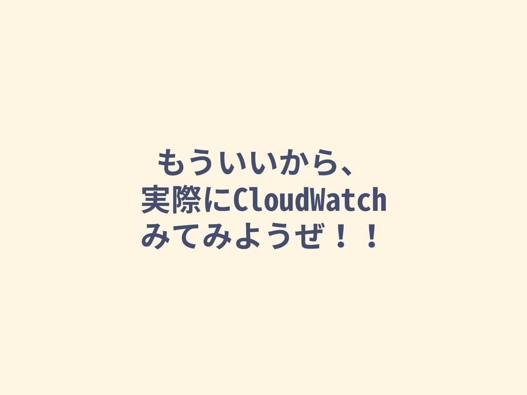 もういいから、 実際にCloudWatch みてみようぜ!!