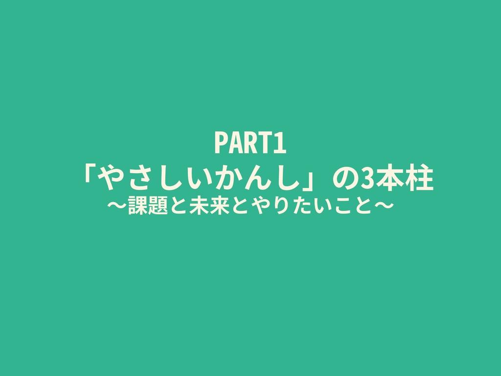 PART1 「やさしいかんし」の3本柱 〜課題と未来とやりたいこと〜