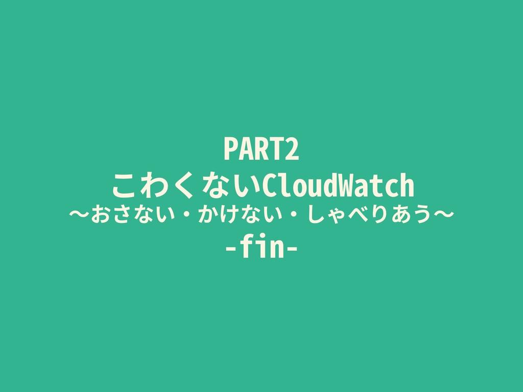 PART2 こわくないCloudWatch 〜おさない・かけない・しゃべりあう〜 -fin-