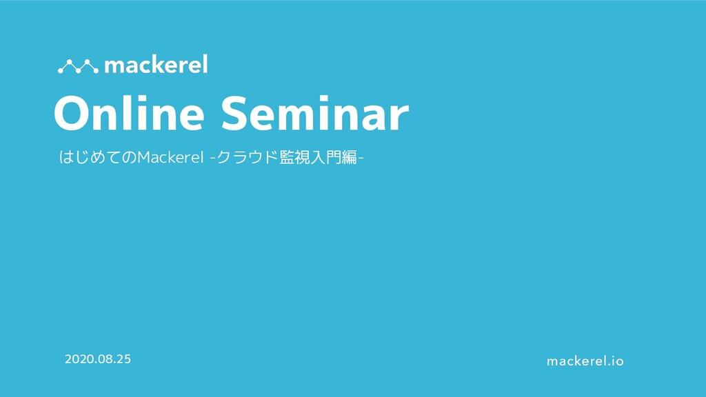 Online Seminar 2020.08.25 はじめてのMackerel -クラウド監視...