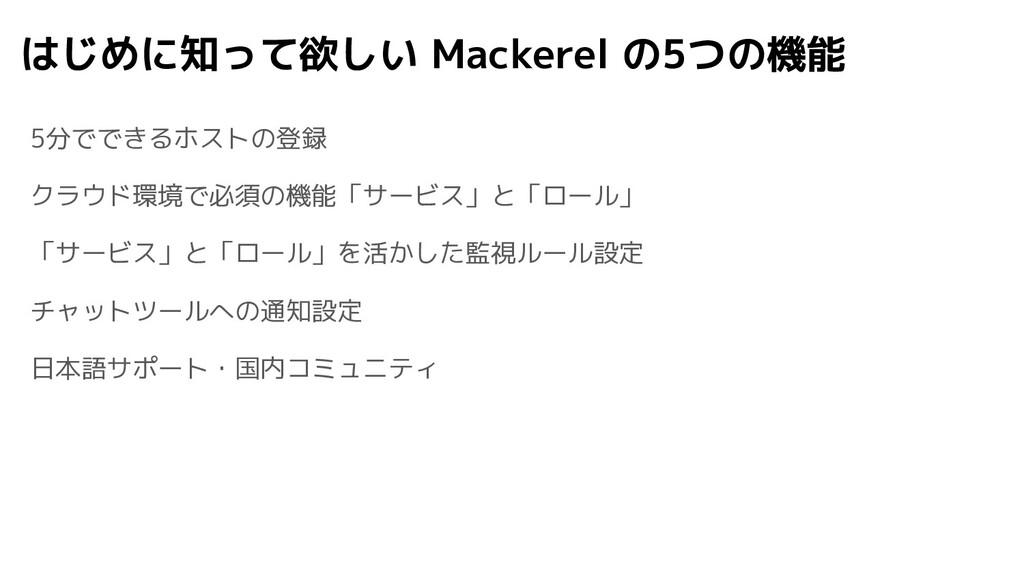 はじめに知って欲しい Mackerel の5つの機能 5分でできるホストの登録 クラウド環境で...