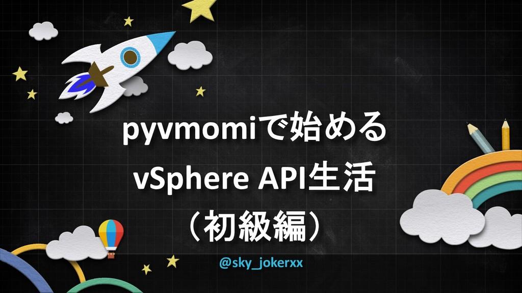 pyvmomiで始める vSphere API生活 (初級編) @sky_jokerxx