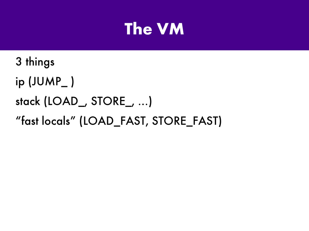 The VM 3 things ip (JUMP_ ) stack (LOAD_, STORE...