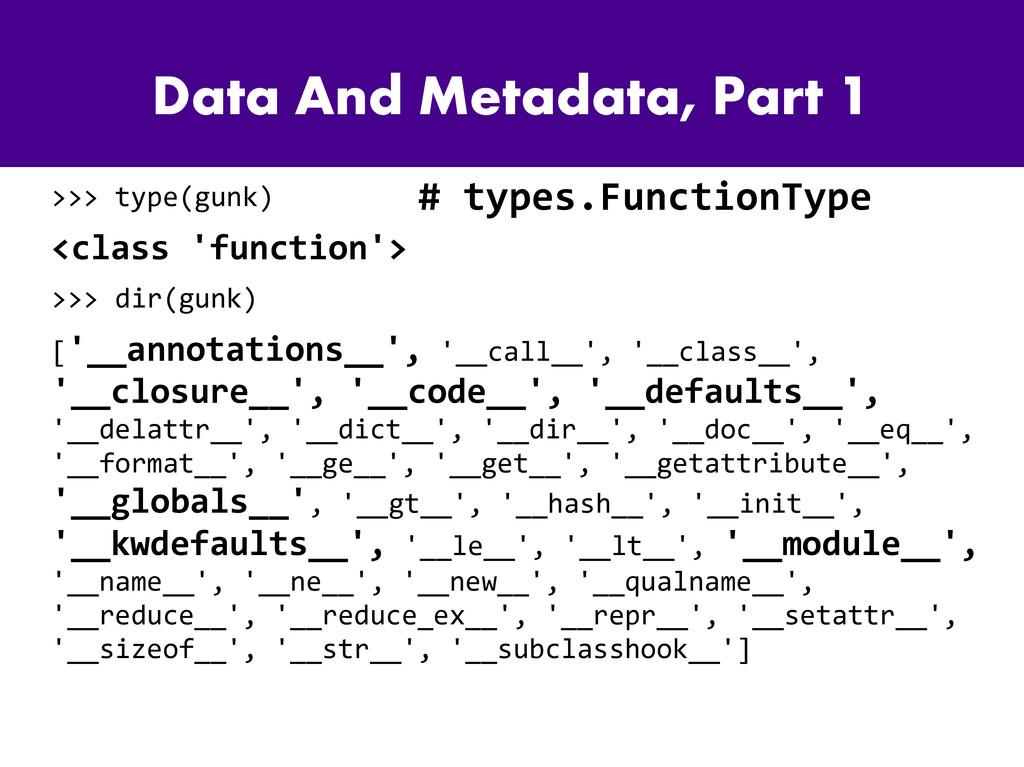 Data And Metadata, Part 1 >>> type(gunk) <class...