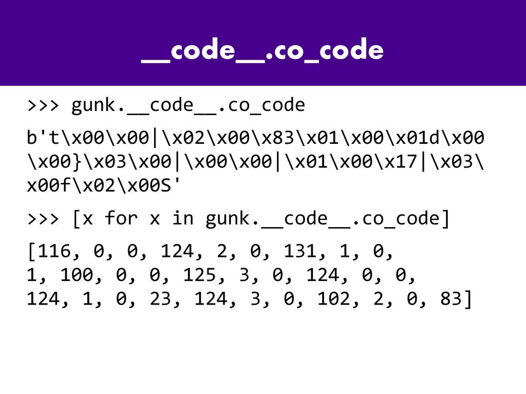 __code__.co_code >>> gunk.__code__.co_code b't\...