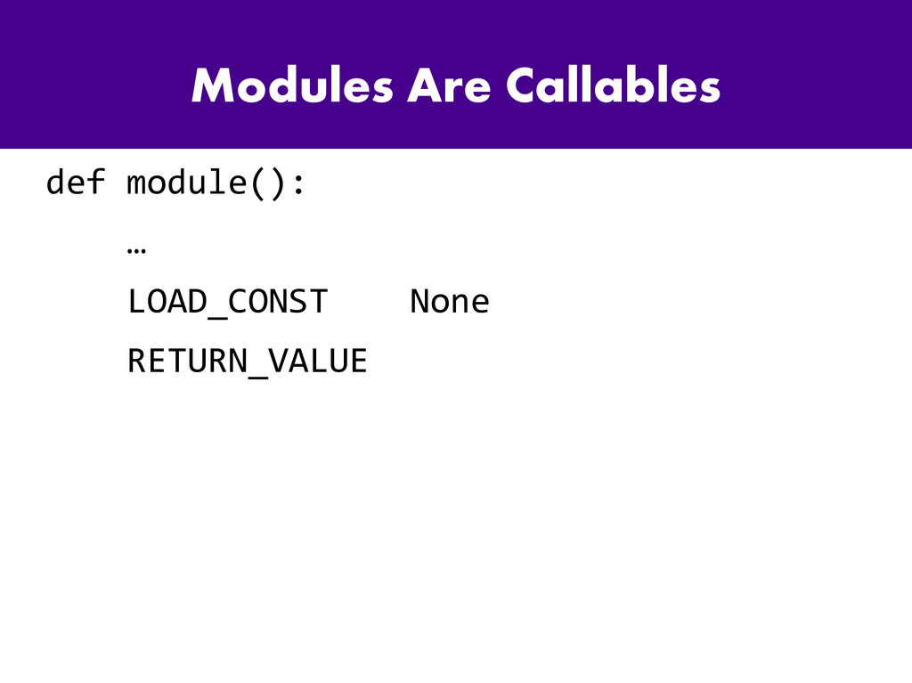 Modules Are Callables def module(): … LOAD_CONS...