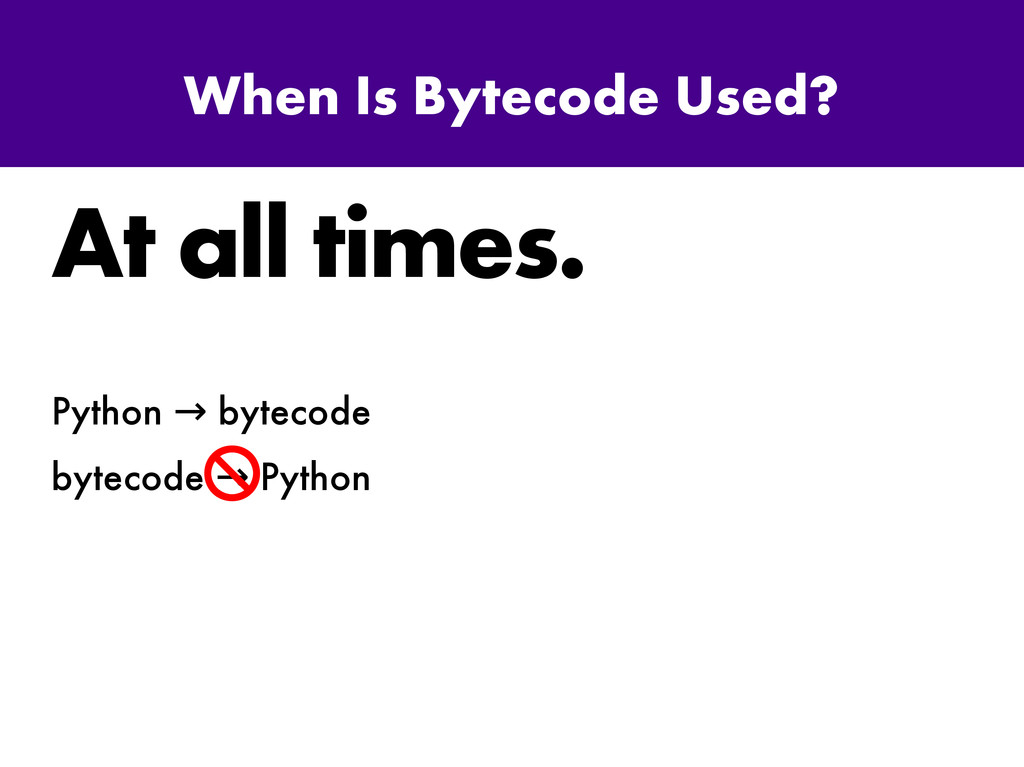 When Is Bytecode Used? At all times. Python byt...