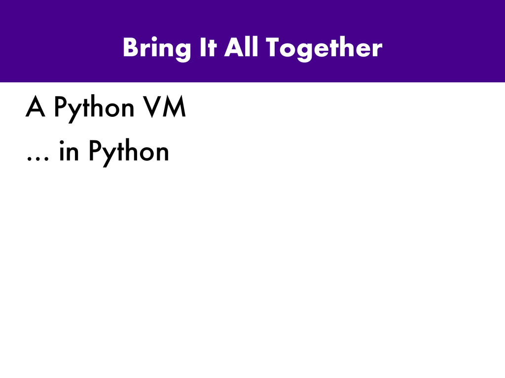 Bring It All Together A Python VM … in Python