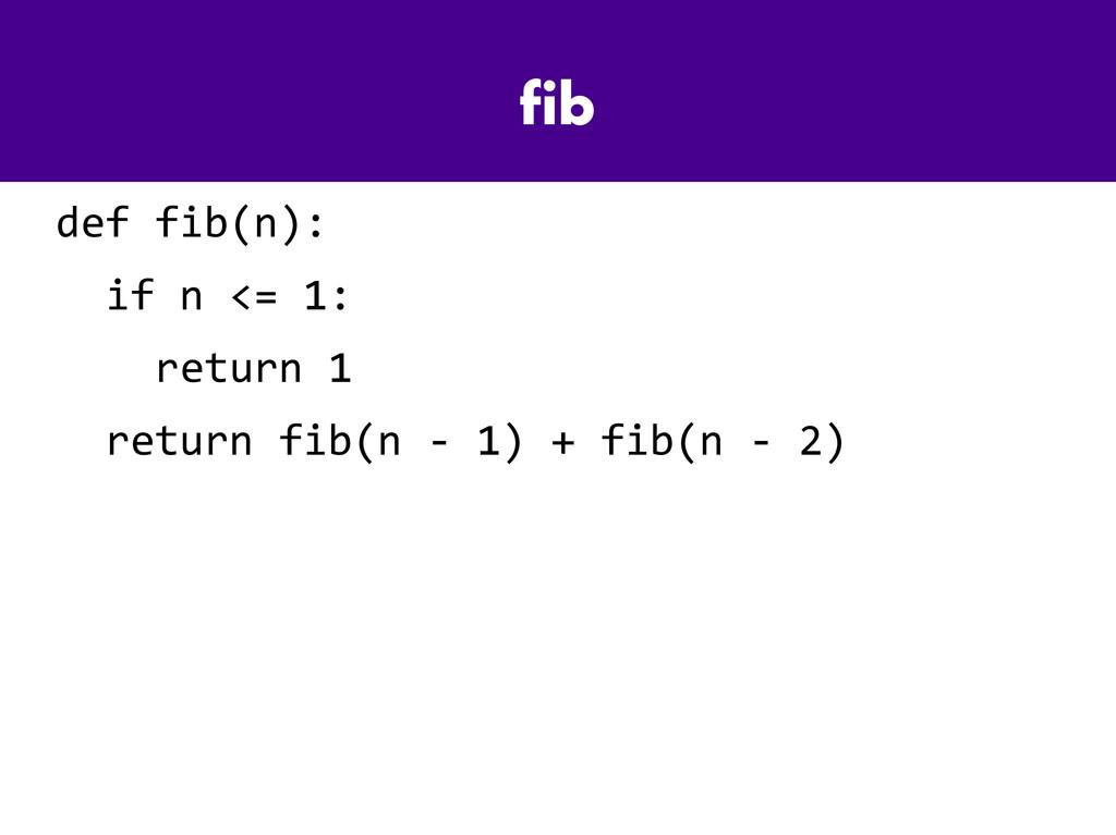 fib def fib(n): if n <= 1: return 1 return fib(...