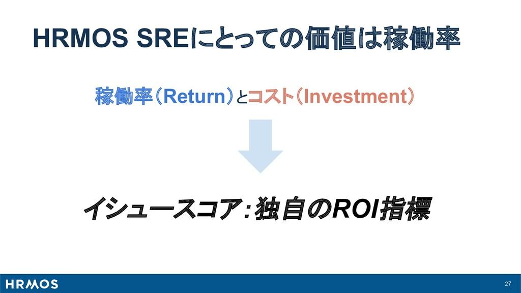 27 HRMOS SREにとっての価値は稼働率 稼働率(Return)とコスト(Investm...