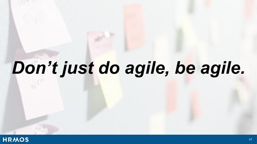47 Don't just do agile, be agile.