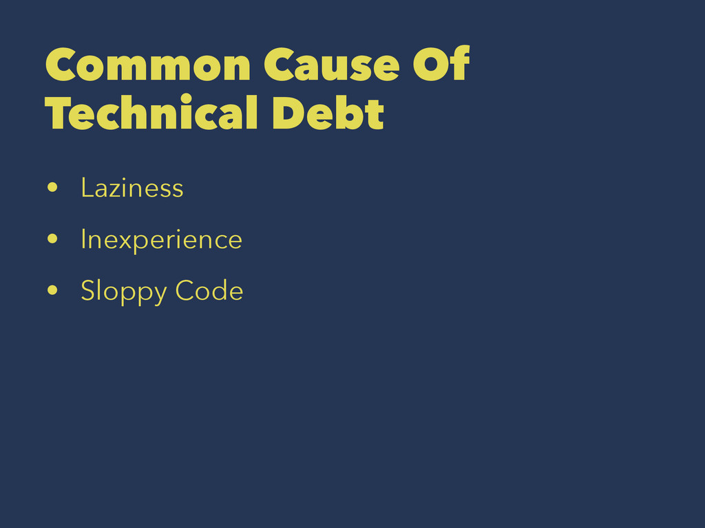 Common Cause Of Technical Debt • Laziness • Ine...