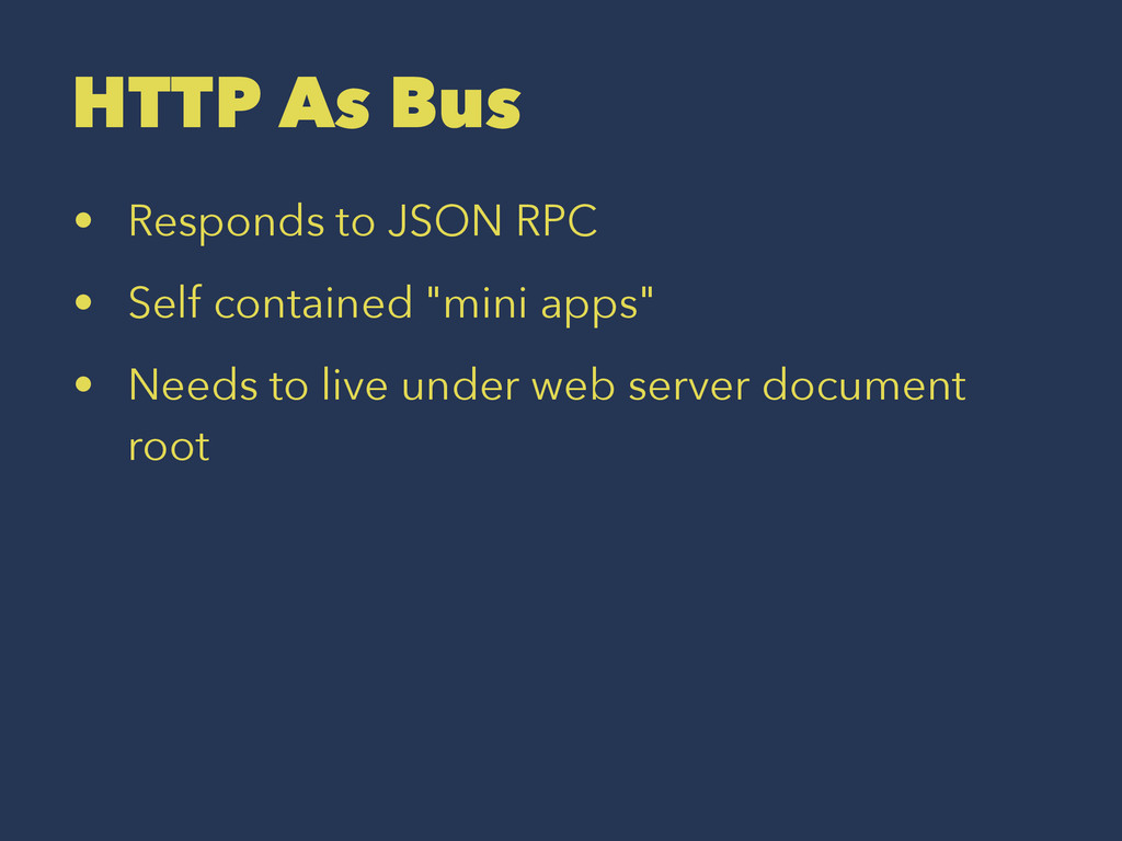 HTTP As Bus • Responds to JSON RPC • Self conta...