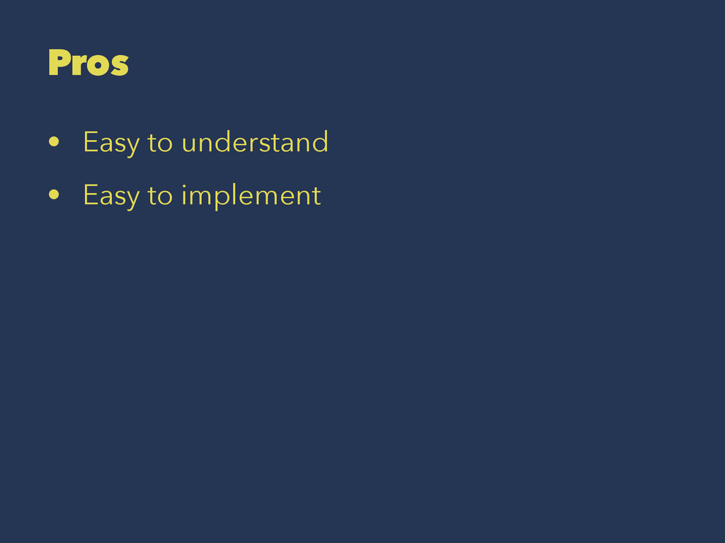 Pros • Easy to understand • Easy to implement