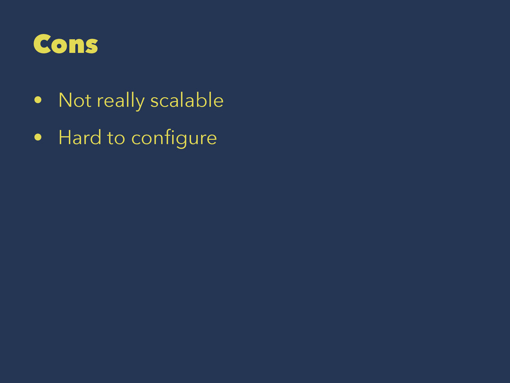 Cons • Not really scalable • Hard to configure