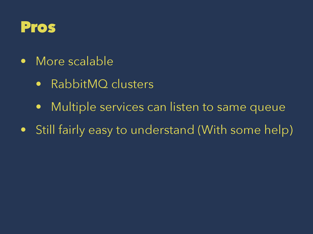 Pros • More scalable • RabbitMQ clusters • Mult...