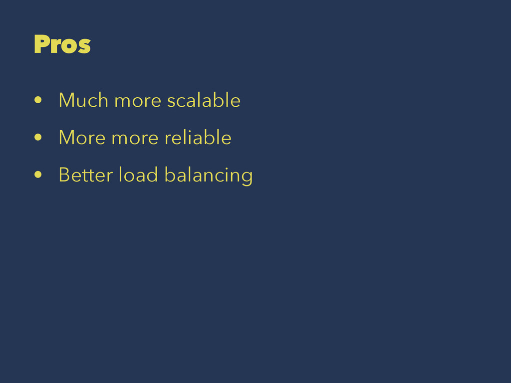 Pros • Much more scalable • More more reliable ...