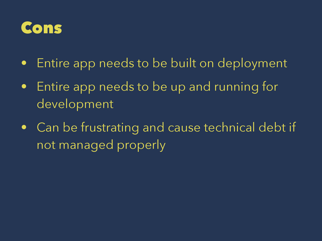 Cons • Entire app needs to be built on deployme...