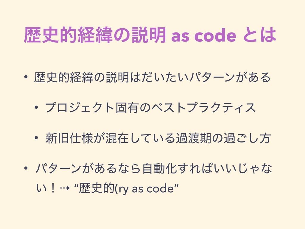 ྺతܦҢͷઆ໌ as code ͱ • ྺతܦҢͷઆ໌͍͍ͩͨύλʔϯ͕͋Δ • ϓϩ...
