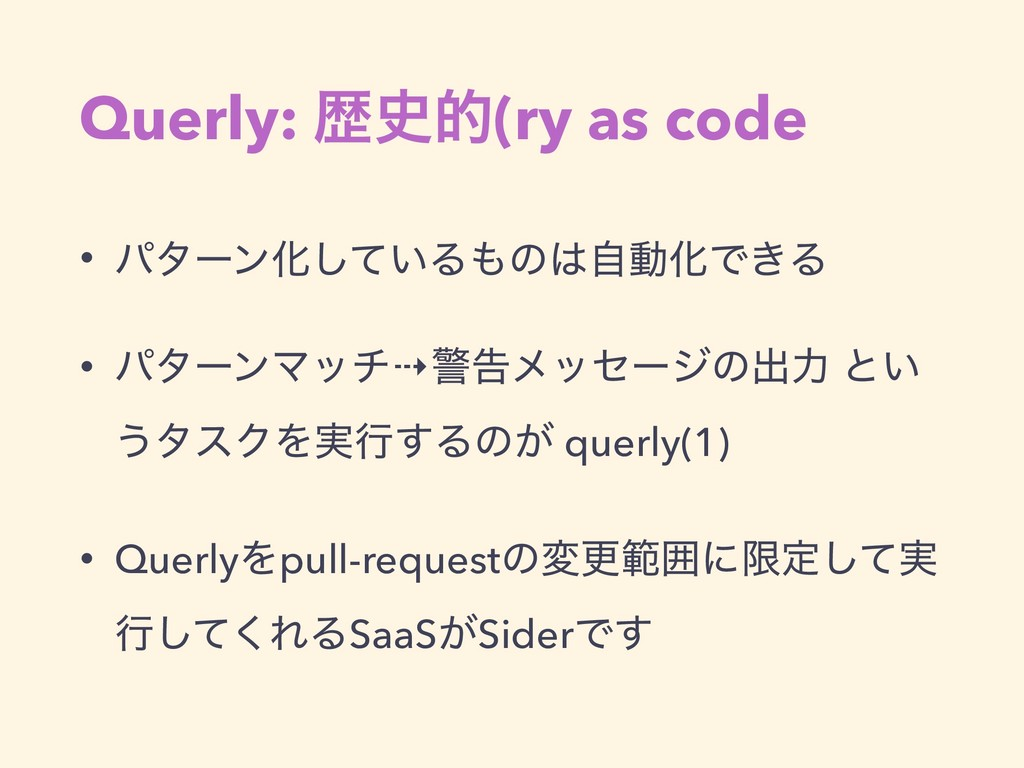 Querly: ྺత(ry as code • ύλʔϯԽ͍ͯ͠ΔͷࣗಈԽͰ͖Δ • ύ...