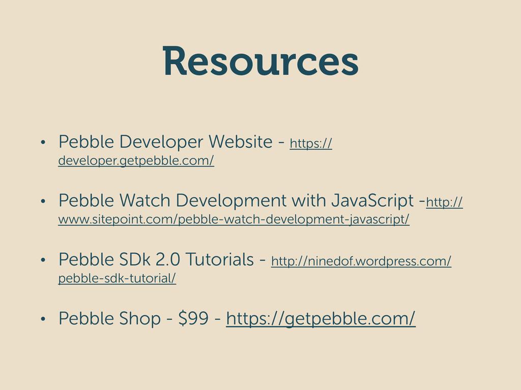 Resources • Pebble Developer Website - https://...