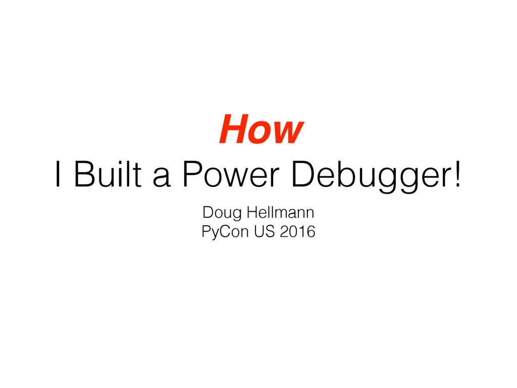 How I Built a Power Debugger! Doug Hellmann PyC...