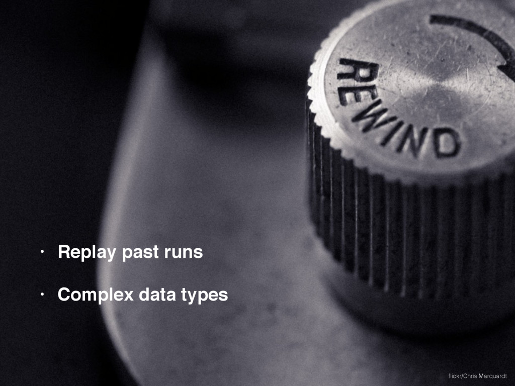 • Replay past runs • Complex data types flickr/C...