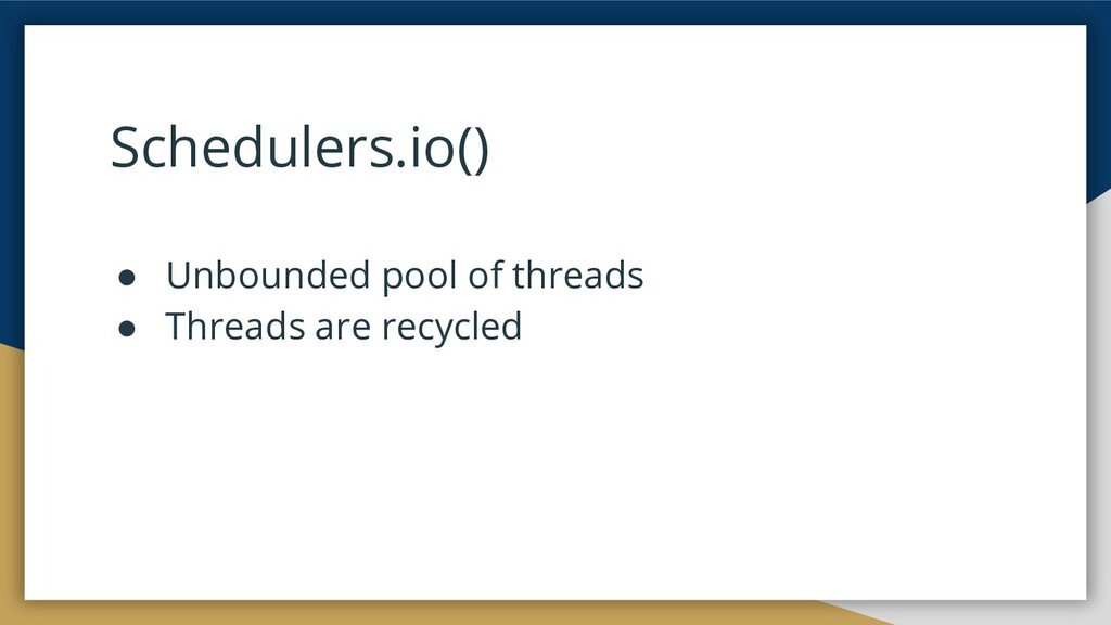 Schedulers.io() ● Unbounded pool of threads ● T...