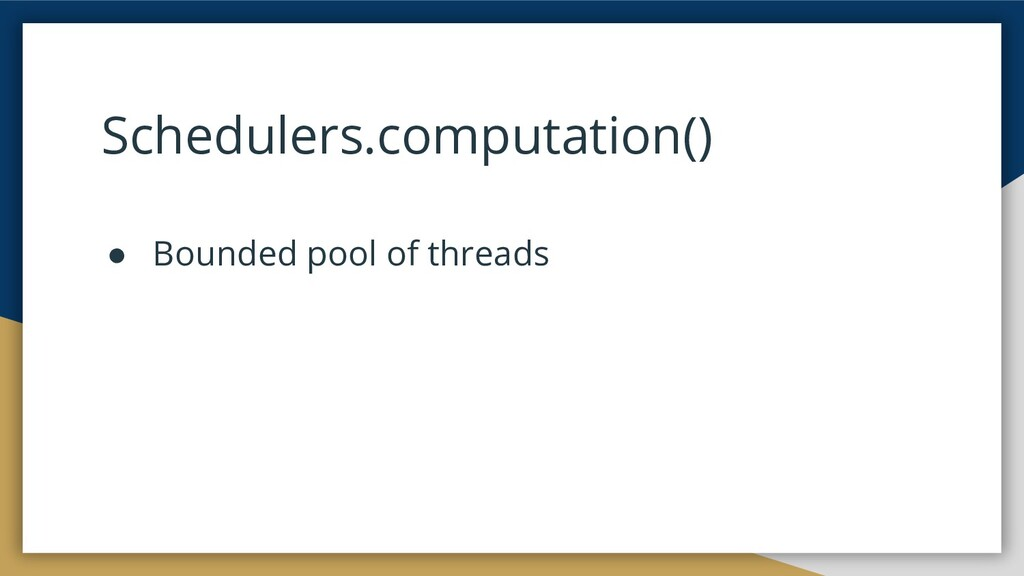 Schedulers.computation() ● Bounded pool of thre...