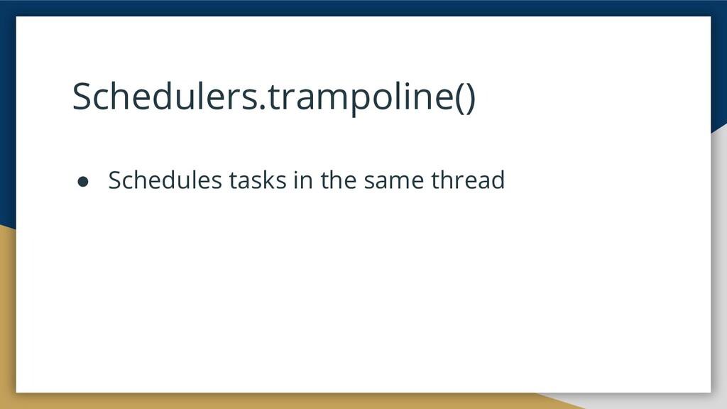 Schedulers.trampoline() ● Schedules tasks in th...