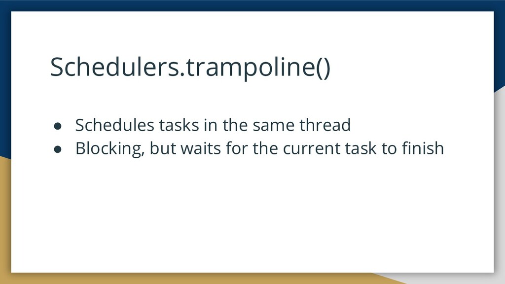 Schedulers.trampoline() ● Schedules tasks in th...