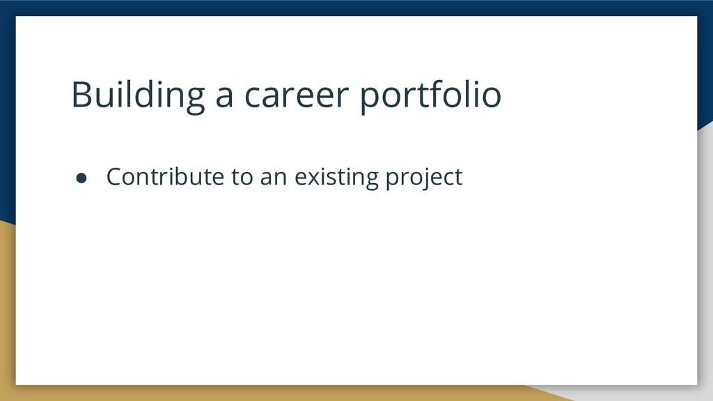 Building a career portfolio ● Contribute to an ...