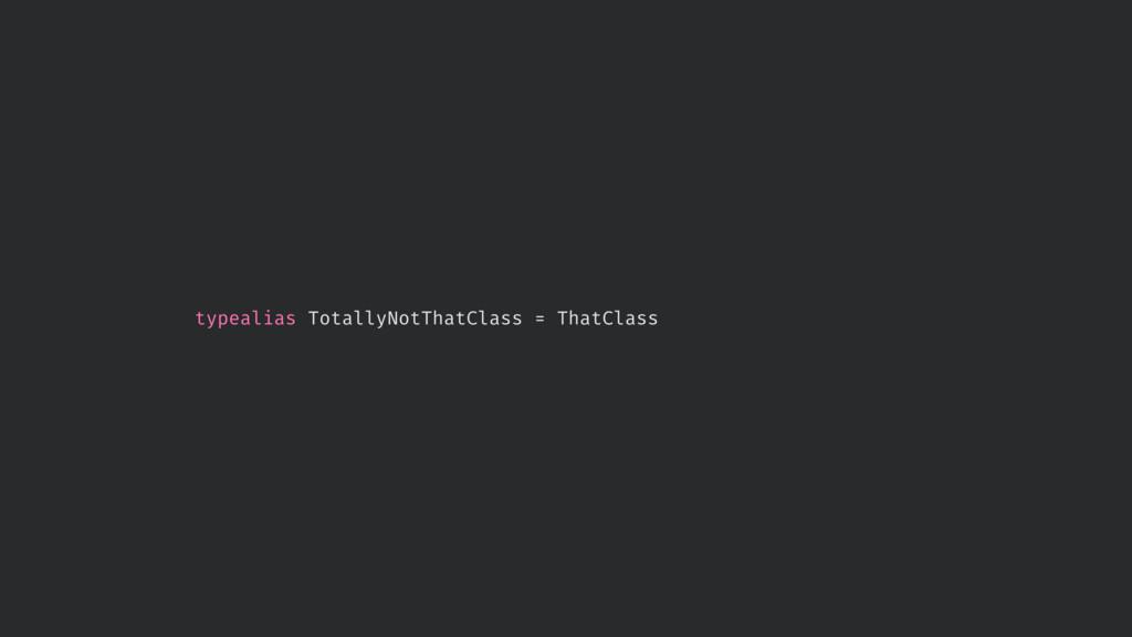 typealias TotallyNotThatClass = ThatClass