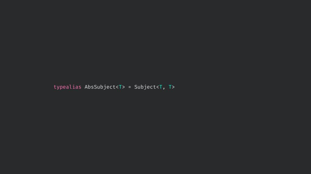 typealias AbsSubject<T> = Subject<T, T>