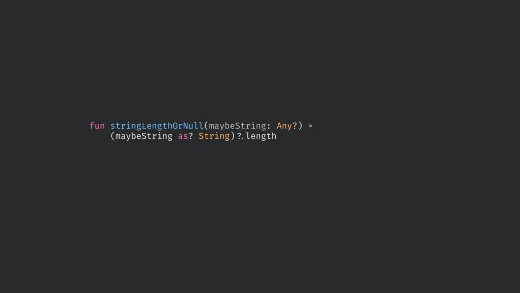 fun stringLengthOrNull(maybeString: Any?) = (ma...