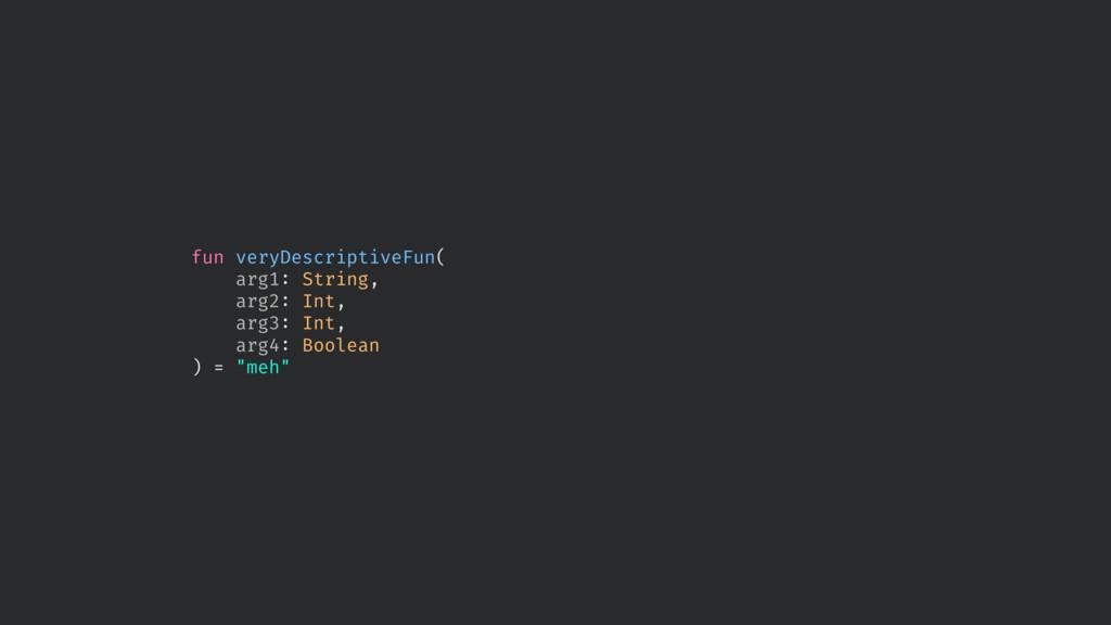fun veryDescriptiveFun( arg1: String, arg2: Int...