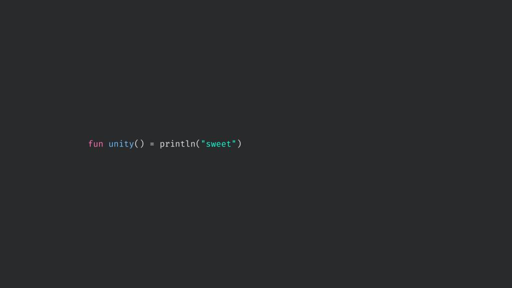 """fun unity() = println(""""sweet"""")"""