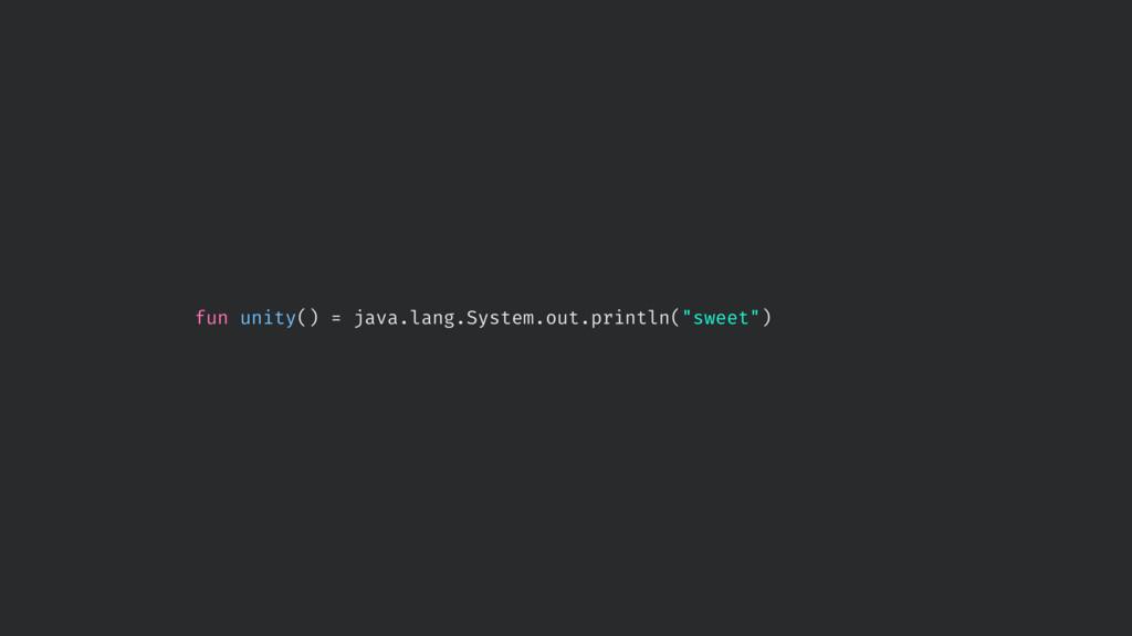 "fun unity() = java.lang.System.out.println(""swe..."
