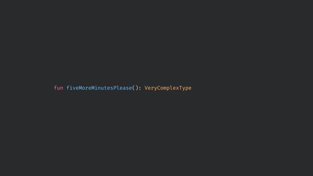 fun fiveMoreMinutesPlease(): VeryComplexType
