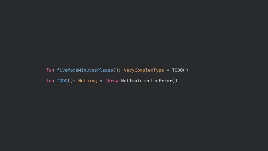 fun fiveMoreMinutesPlease(): VeryComplexType = ...