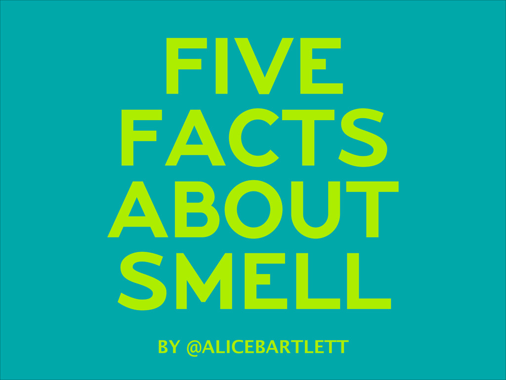 FIVE FACTS ABOUT SMELL BY @ALICEBARTLETT