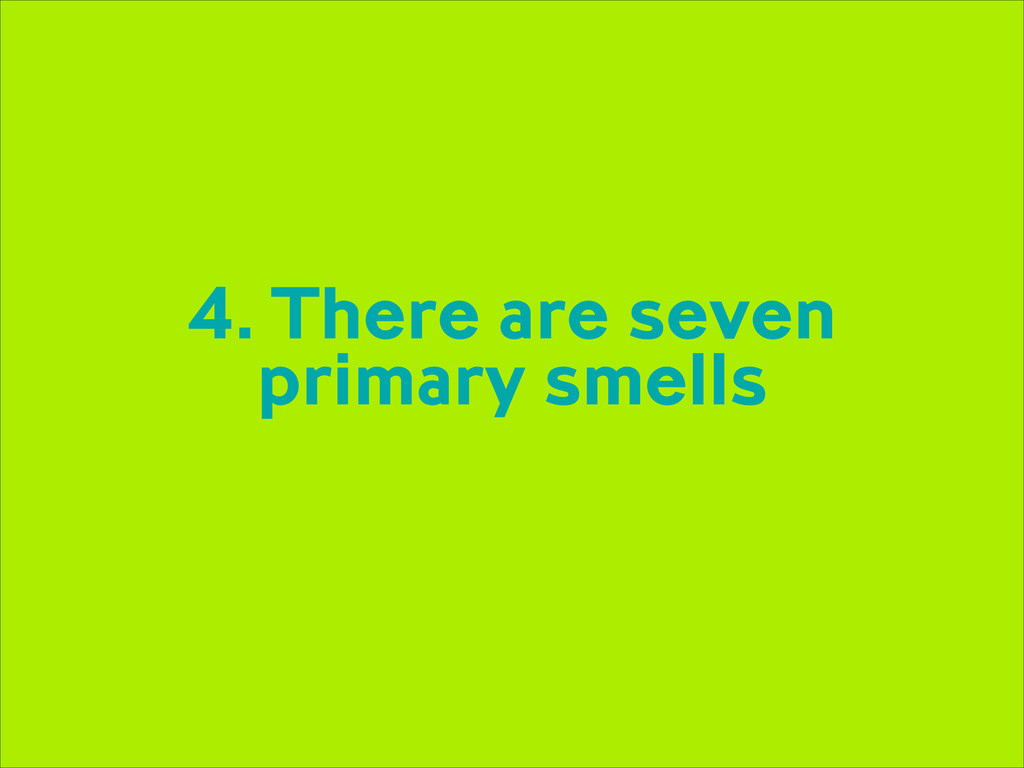 4. There are seven primary smells