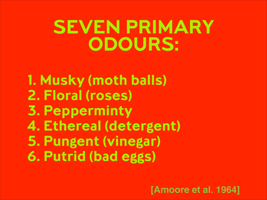 SEVEN PRIMARY ODOURS: ! 1. Musky (moth balls)...