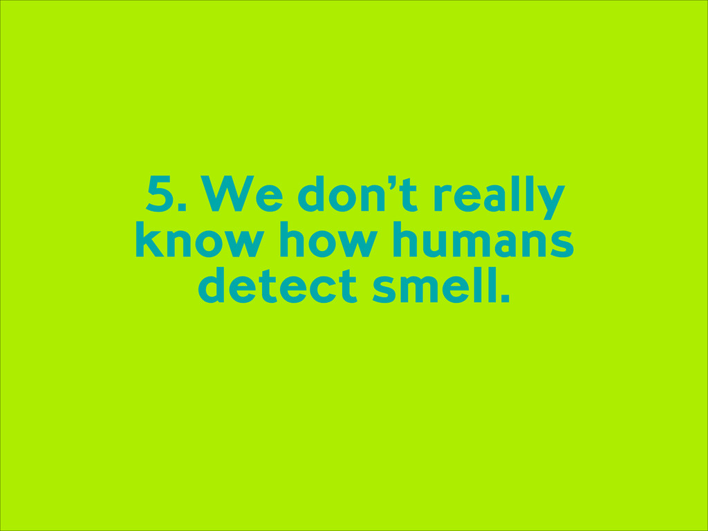 5. We don't really know how humans detect smell.