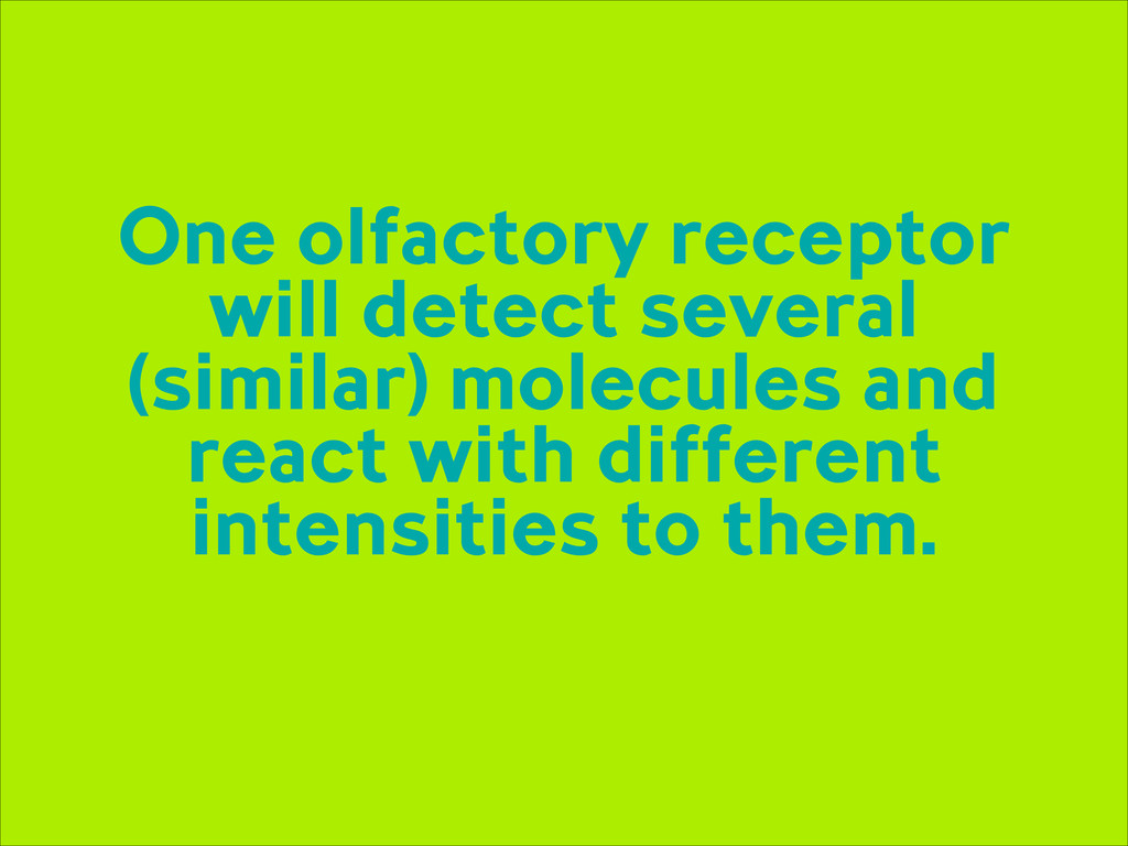 One olfactory receptor will detect several (sim...