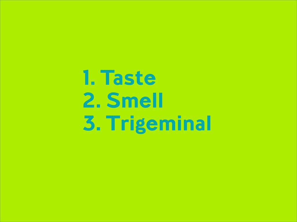 1. Taste 2. Smell 3. Trigeminal