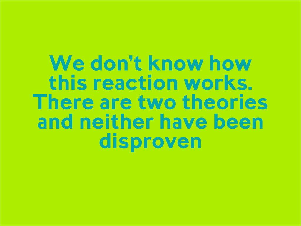 We don't know how this reaction works. There ar...