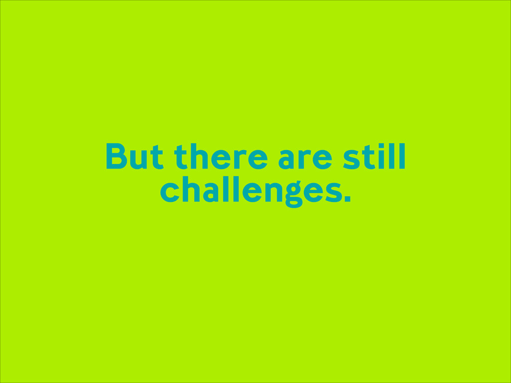 But there are still challenges.
