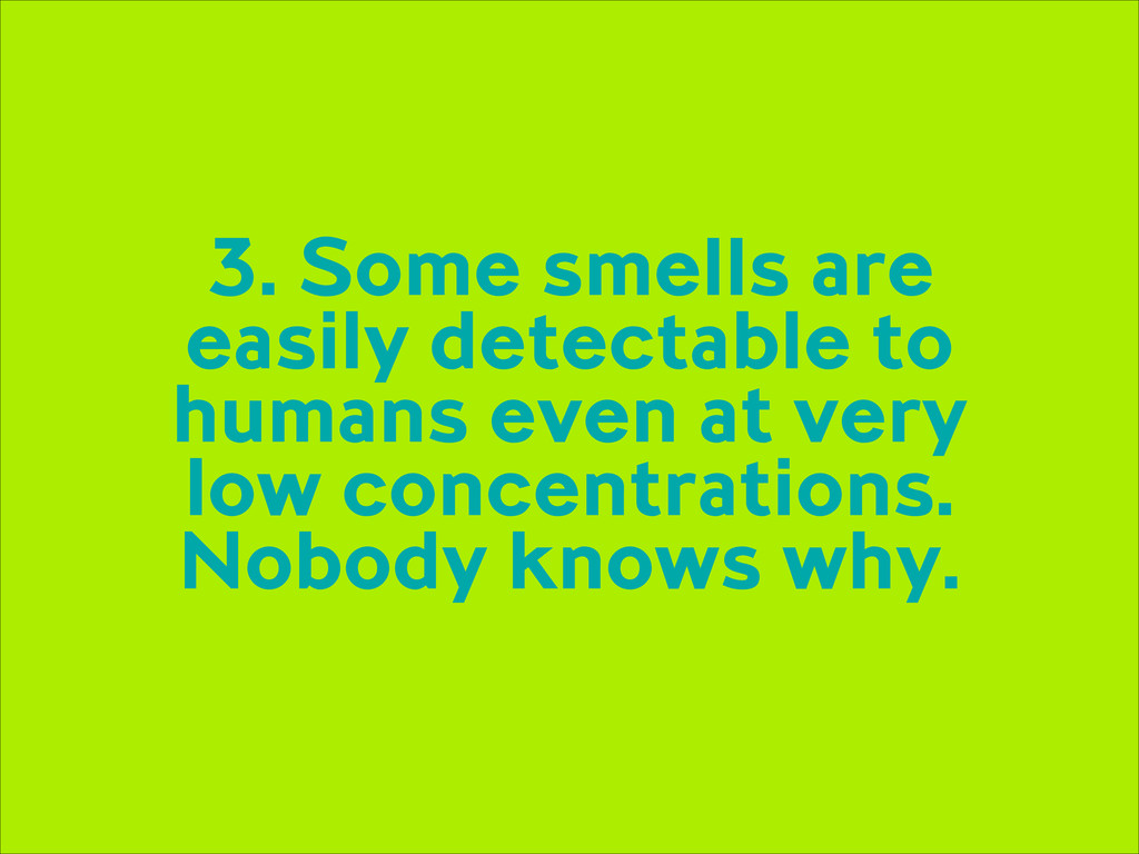 3. Some smells are easily detectable to humans ...